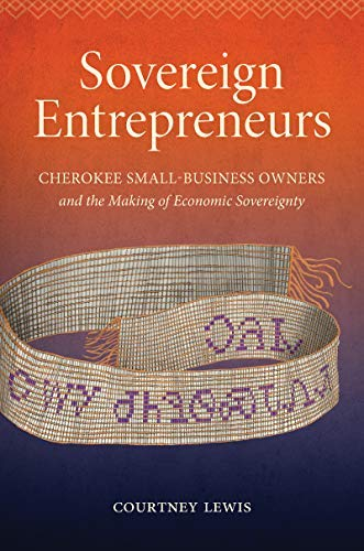 Sovereign Entrepreneurs: Cherokee Small-Business Owners and the Making of Economic Sovereignty (Critical Indigeneities) (English Edition)