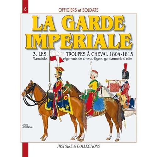 Officiers et Soldats de la Garde Impériale : 3,Les troupes à cheval 1804-1815. Mameluks, régiments de chevau-légers, gendarmerie d'élite