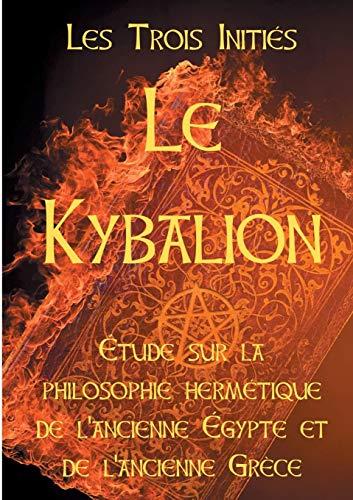 Le Kybalion: Etude Sur La Philosophie Herm tique de l'Ancienne Egypte Et de l'Ancienne Gr ce par Les Trois Inities