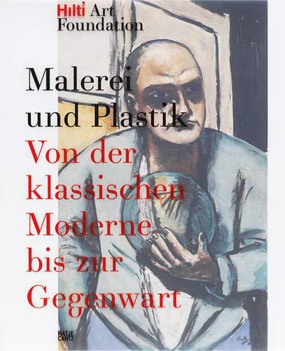 Malerei und Plastik: Von der Klassischen Moderne bis zur Gegenwart Publikationen der Hilti Art Foundation Vol. 1