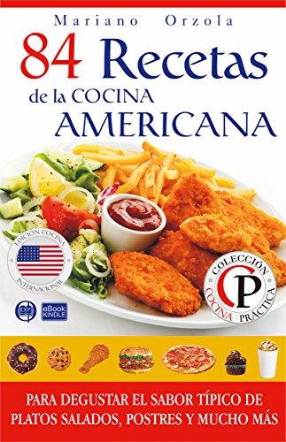 84 RECETAS DE LA COCINA AMERICANA: Para degustar el sabor típico de platos salados, postres y mucho más (Colección Cocina Práctica) por Mariano Orzola
