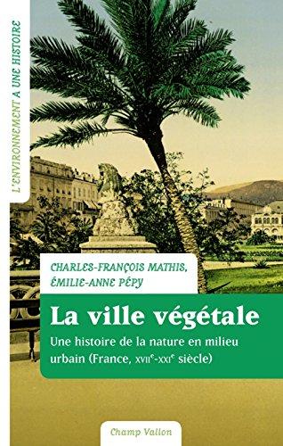 La ville vgtale : Une histoire de la nature en milieu urbain (France, XVIIe-XXIe sicle)