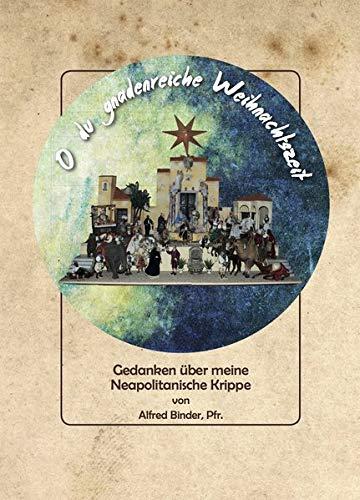 O du gnadenreiche Weihnachtszeit: Gedanken über meine Neapolitanische Krippe von Alfred Binder, Pfr. (Neapel Krippe)