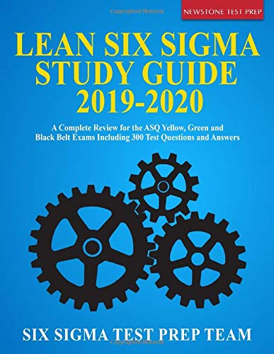 Lean Six Sigma Study Guide 2019-2020: A Complete Review for the ASQ Yellow, Green and Black Belt Exams Including 300 Test Questions and Answers -