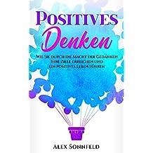 Positives Denken: Wie Sie durch die Macht der Gedanken Ihre Ziele erreichen und ein positives Leben führen