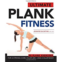 Ultimate Plank Fitness: For a Strong Core, Killer ABS - and a Killer Body