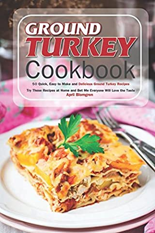Ground Turkey Cookbook: 50 Quick, Easy to Make and Delicious Ground Turkey Recipes - Try These Recipes at Home and Bet Me Everyone Will Love the