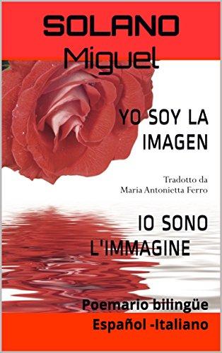 YO SOY LA IMAGEN  IO SONO L'IMMAGINE: Poemario bilingüe Español -Italiano por SOLANO Miguel