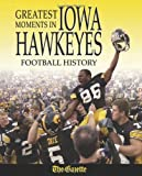 Greatest Moments in Iowa Hawkeyes Football History by The Cedar Rapids Gazette (2006-09-01)