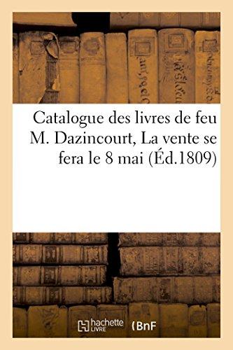 Catalogue des livres de feu M. Dazincourt, La vente se fera le 8 mai par (Broché - Nov 1, 2016)