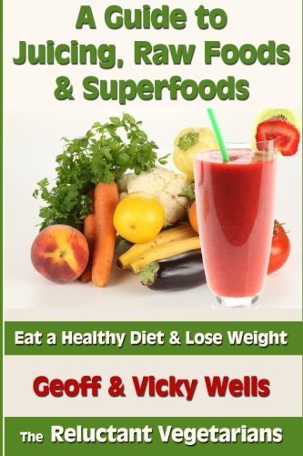A Guide to Juicing, Raw Foods & Superfoods: Eat a Healthy Diet & Lose Weight (Reluctant Vegetarians) by Geoff Wells (2013-03-16)
