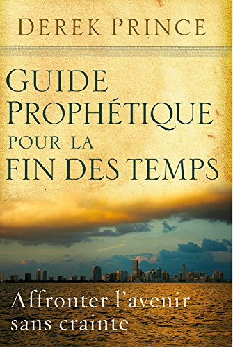 Guide prophétique pour la fin des temps: Affronter l'avenir sans crainte.