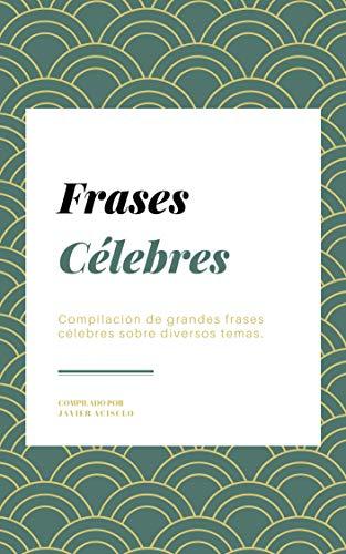 Frases Célebres: Compilación de grandes frases célebres sobre diversos temas. por Javier Acisclo