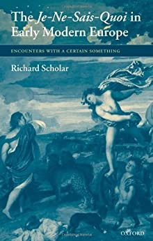 The Je-Ne-Sais-Quoi in Early Modern Europe: Encounters with a Certain Something by [Scholar, Richard]