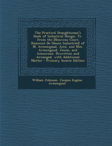 The Practical Draughtsman's Book of Industrial Design, Tr. from the [Nouveau Cours Raisonn¨¦ De Dessin Industriel] of M. Armengaud, Ain¨¦, and Mm. ... and Arranged, with Additional Matter by Johnson, William, Armengaud, Jacques Eug¨¨ne (2013) Paperback