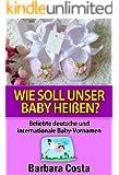 Wie soll unser Baby heißen?: Beliebte deutsche und internationale Baby-Vornamen. Lernen Sie die Bedeutung der verschiedenen Baby Vornamen.Neu-aktualisierte Ausgabe 2016