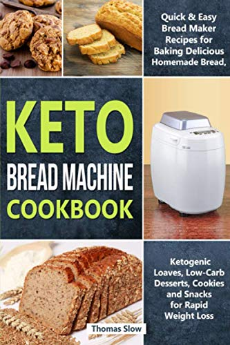 Keto Bread Machine Cookbook: Quick & Easy Bread Maker Recipes for Baking Delicious Homemade Bread, Ketogenic Loaves, Low-Carb Desserts, Cookies and Snacks for Rapid Weight Loss