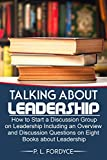 Talking About Leadership: How to Start a Discussion Group on Leadership Including an Overview and Discussion Questions on eight Books about Leadership