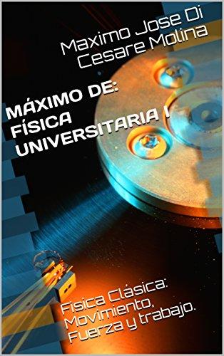 MÁXIMO DE: FÍSICA UNIVERSITARIA I: Fisica Clásica: Movimiento, Fuerza y trabajo.