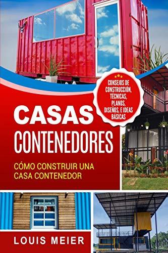 Casas Contenedores: Cómo Construir una Casa Contenedor - Consejos de Construcción, Técnicas, Planos, Diseños, e Ideas Básicas