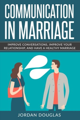 Communication in Marriage: Improve Conversations, Improve Your Relationship, And Have a Healthy Marriage