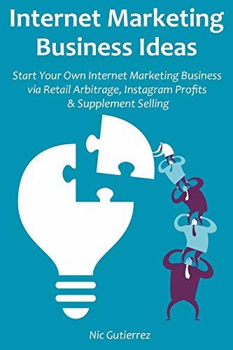 Internet Marketing Business Ideas: Start Your Own Internet Marketing Business via Retail Arbitrage, Instagram Profits & Supplement Selling (English Edition)