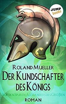 Der Kundschafter des Königs: Auf den Spuren Alexanders des Großen - Roman