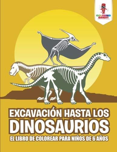 Excavación Hasta Los Dinosaurios: El Libro De Colorear Para Niños De 6 Años