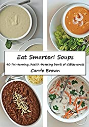 Eat Smarter! Soups: 40 fat-burning, health-boosting bowls of deliciousness (English Edition)