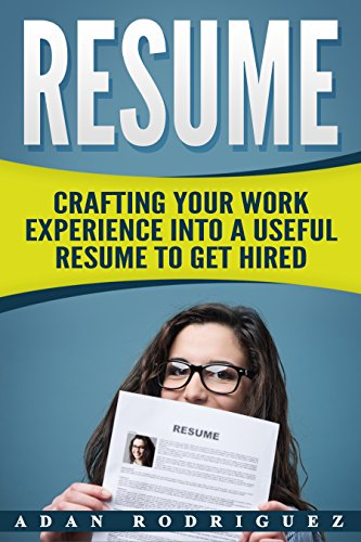 Resume: Crafting Your Work Into A Useful Resume To Get HIRED! (resume writing, templates, job hunting, hiring)