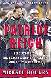 Patriot Reign: Bill Belichick, the Coaches, and the Players Who Built a Champion by Michael Holley (2004-09-21)