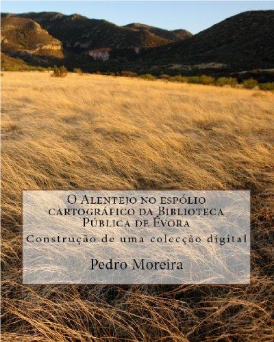 O Alentejo no espólio cartográfico da Biblioteca Pública de Évora: Construção de uma colecção digital (Portuguese Edition)