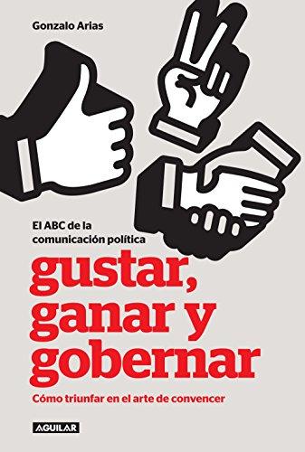 Gustar, ganar y gobernar: Cómo triunfar en el arte de convencer por Gonzalo Arias