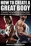 How to Create a Great Body: A Complete Training System for Creating a Great-Looking Body and Improving All Aspects of Fitness