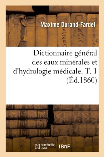Dictionnaire général des eaux minérales et d'hydrologie médicale. T. 1 (Éd.1860) par Maxime Durand-Fardel
