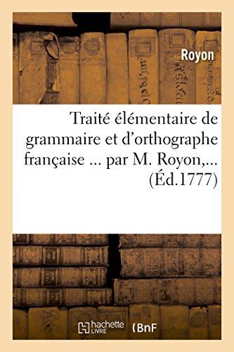 Traité élémentaire de grammaire et d'orthographe française ... par M. Royon,... par Royon