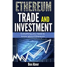 Ethereum: A look into the world of Ethereum and everything you need to know about it's trade and investment! (Ethereum, Ethereum investing, Blockchain, ... mining, Cryptocurrency) (English Edition)