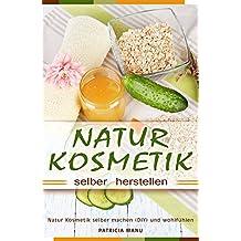 Naturkosmetik selber herstellen Natur Kosmetik selber machen (DIY) und wohlfühlen (German Edition)