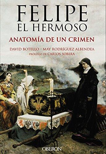Felipe el Hermoso. Anatomía de un crimen (Libros Singulares) por David Botello Méndez