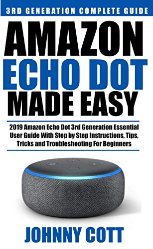 Amazon Echo Dot Made Easy: 2019 Amazon Echo Dot 3rd Generation Essential  User Guide with Step by Step Instructions, Tips, Tricks and Troubleshooting