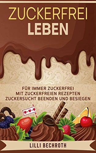 Zuckerfrei Leben: Für immer Zuckerfrei mit Zuckerfreien Rezepten - Zuckersucht beenden und besiegen