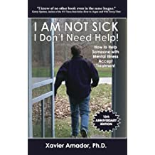 I Am Not Sick, I Don't Need Help!: How to Help Someone With Mental Illness Accept Treatment. 10th Anniversary Edition.