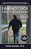 I Am Not Sick I Don't Need Help!: How to Help Someone with Mental Illness Accept Treatment