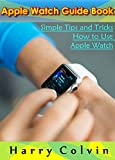 Apple Watch Guide Book: Simple Tips and Tricks How To Use Apple Watch (English Edition)
