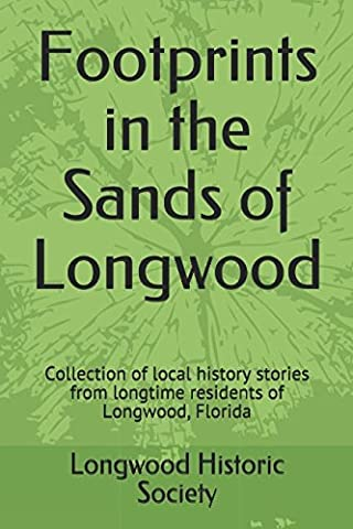 Footprints in the Sands of Longwood: Collection of local history stories from longtime residents of Longwood, Florida (Longwood Historical Society, Band 1)
