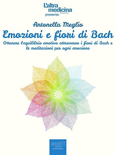 Emozioni e fiori di bach: ottenere l'equilibrio emotivo attraverso i fiori di bach e le meditazioni per ogni emozione (l'altra medicina)