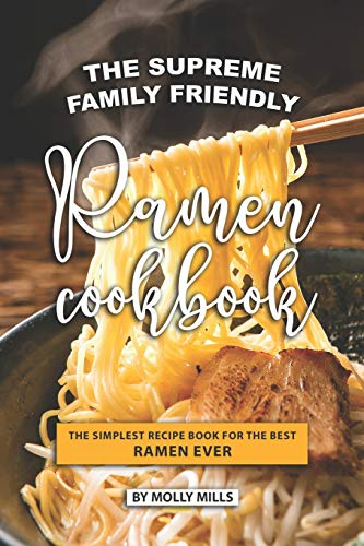 The Supreme Family Friendly Ramen Cookbook: The Simplest Recipe Book for The best Ramen Ever