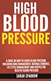High Blood Pressure: A guide on how to lower blood pressure, including drug management, natural remedies, life style management and recipes for healthy blood pressure
