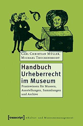 Handbuch Urheberrecht im Museum: Praxiswissen für Museen, Ausstellungen, Sammlungen und Archive (Schriften zum Kultur- und Museumsmanagement)