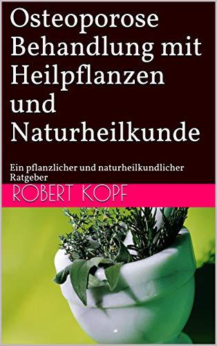 Osteoporose - Behandlung mit Heilpflanzen und Naturheilkunde: Ein pflanzlicher und naturheilkundlicher Ratgeber
